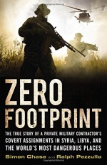 Zero Footprint: The True Story of a Private Military Contractor's Covert Assignments in Syria, Libya, And the World's Most Dangerous Places - Simon Chase, Ralph Pezzullo