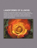 Landforms of Illinois: Valparaiso Moraine, Tallgrass prairie, Algific talus slope, Des Moines Rapids, Peoria Mineral Springs, Shawnee Hills - Books LLC