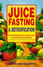 Juice Fasting and Detoxification: Use the Healing Power of Fresh Juice to Feel Young and Look Great - Steve Meyerowitz, Beth Robbins, Michael Parman