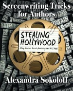 Screenwriting Tricks for Authors (and Screenwriters!): STEALING HOLLYWOOD: Story structure secrets for writing your BEST book (Volume 3) - Alexandra Sokoloff