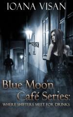 Blue Moon Café Series:: Where Shifters Meet for Drinks - Ioana Visan