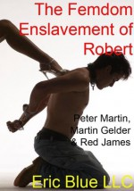 The Femdom Enslavement of Robert - Peter Martin, Martin Gelder, Red James