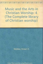 Music and The Arts In Christian Worship (The Complete Library of Christian Worship, Vol 4)(Book 2) - Robert Webber