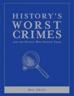 History's Worst Crimes and the People Who Solved Them - Bill Price