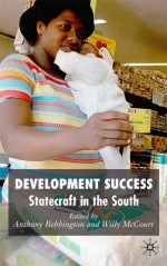 Development Success: Statecraft in the South - Anthony J. Bebbington, Willy McCourt