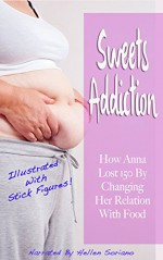 Sweets Addiction: How Anna Lost 150 By Changing Her Relation With Food (Illustrated With Stick Figures!) - Anna Harris, Hellen Soriano, Oliver Nasteski
