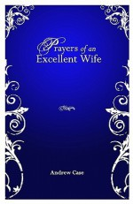 Prayers Of An Excellent Wife: Intercession For Him - Andrew Case