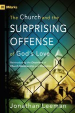 The Church and the Surprising Offense of God's Love: Reintroducing the Doctrines of Church Membership and Discipline (9Marks) - Jonathan Leeman, Mark Dever