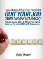 Quit Your Job (and Never Go Back) - How to Create, Start, & Market an Online Business for Under $500 in 30 Days or Less - David Hooper