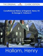 Constitutional History of England, Henry VII to George II, Volume II - The Original Classic Edition - Henry Hallam
