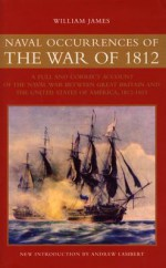 Naval Occurrences of the War of 1812: A Full & Correct Account of the Naval War Between Great Britain & the United States of America 1812-1815 - William M. James, Andrew Lambert