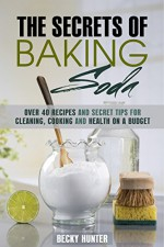 The Secrets of Baking Soda: Over 40 Recipes and Secret Tips for Cleaning, Cooking and Health on a Budget (DIY Household Hacks and Tips) - Becky Hunter