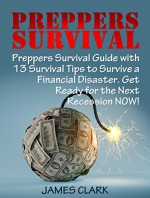 Preppers Survival: Preppers Survival Guide with 13 Survival Tips to Survive a Financial Disaster. Get Ready for the Next Recession NOW! (Survival Gear, survivalist, Survival Tips) - James Clark