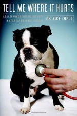 Tell Me Where It Hurts: A Day of Humor, Healing and Hope in My Life as an Animal Surgeon - Nick Trout