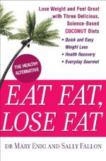 Eat Fat, Lose Fat: Lose weight and feel great with the delicious, science-based coconut diet - Mary Enig, Sally Fallon