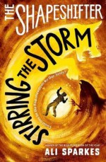 The Shapeshifter 5: Stirring the Storm - Ali Sparkes