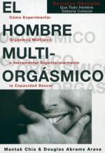 El hombre multiorgásmico: cómo experimentar orgasmos múltiples e incrementar espectacularmente la capacidad sexual - Douglas Abrams Arava, Mantak Chia, Miguel Iribarren Berrade
