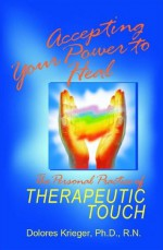 Accepting Your Power to Heal: The Personal Practice of Therapeutic Touch - Dolores Krieger