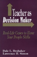 Teacher as Decision Maker: Real Life Cases to Hone Your People Skills - Dale L. Brubaker