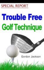 TROUBLE FREE GOLF TECHNIQUE - Gordon Jackson