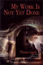 My Work is Not Yet Done: Three Tales of Corporate Horror - Thomas Ligotti, Harry Morris