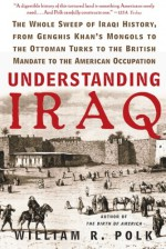 Understanding Iraq: The Whole Sweep of Iraqi History, from Genghis Khan's Mongols to the Ottoman Turks to the British Mandate to the American Occupation - William R. Polk