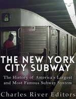 The New York City Subway: The History of America's Largest and Most Famous Subway System - Charles River Editors