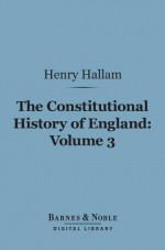 The Constitutional History of England, Volume 3 (Barnes & Noble Digital Library): From the Accession of Henry VII to the Death of George II - Henry Hallam