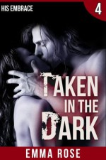 Taken in the Dark 4: His Embrace - Emma Rose