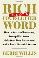 Rich Is Not a Four-Letter Word: How to Survive Obamacare, Trump Wall Street, Kick-start Your Retirement, and Achieve Financial Success - Gerri Willis