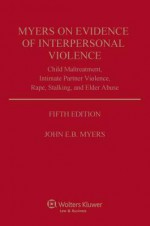 Myers on Evidence of Interpersonal Violence: Child Maltreatment, Intimate Partner Violence, Rape, Stalking, and Elder Abuse - John E.B. Myers
