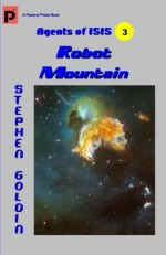 Robot Mountain: Agents of ISIS, Book 3 - Stephen Goldin