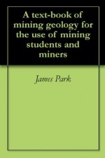 A text-book of mining geology for the use of mining students and miners - James Park