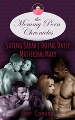 The Mommy Porn Chronicles Volume One: Sating Sarah, Mastering Mary, and Doing Daisy - Ever Coming