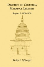 District of Columbia Marriage Licenses, Register 2 (1858-1870) - Wesley E. Pippenger