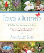 Touch a Butterfly: Wildlife Gardening with Kids--Simple Ways to Attract Birds, Butterflies, Toads, and More to Your Garden - April Pulley Sayre