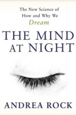 The Mind At Night: The New Science Of How And Why We Dream - Andrea Rock