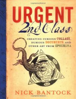 Urgent 2nd Class: Creating Curious Collage, Dubious Documents, and Other Art from Ephemera - Nick Bantock