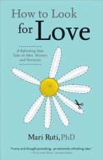 How to Look for Love: A Refreshing New Take on Men, Women, and Romance - Mari Ruti