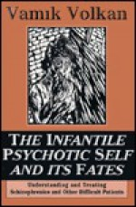 The Infantile Psychotic Self And Its Fates: Understanding And Treating Schizophrenics And Other Difficult Patients - Vamık D. Volkan