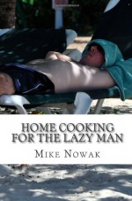 Home Cooking for the Lazy Man - Mr. Mike Nowak