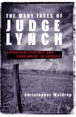 The Many Faces of Judge Lynch: Extralegal Violence and Punishment in America - Christopher Waldrep