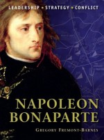 Napoleon Bonaparte: The background, strategies, tactics and battlefield experiences of the greatest commanders of history - Gregory Fremont-Barnes, Peter Dennis