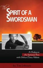 The Spirit of a Swordsman: A Dialog on the Samurai Arts with Shihan Dana Abbott (Voices of the Masters) - Dana Abbott, Tim Johnson