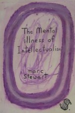 The Mental Illness of Intellectualism - Marc Stewart