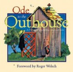 Ode to the Outhouse: A Tribute to a Vanishing American Icon - Roger Welsch, Bob Artley, Charles Sale