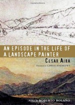 An Episode in the Life of a Landscape Painter - César Aira, Chris Andrews, Roberto Bolaño