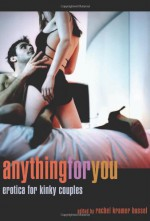 Anything for You: Erotica for Kinky Couples - Rachel Kramer Bussel, Lisabet Sarai, Janine Ashbless, Teresa Noelle Roberts, Sinclair Sexsmith, Ariel Graham, Elizabeth Coldwell, D.L. King, Madlyn March, Emerald, Charlotte Stein, Heidi Champa, Kay Jaybee, Justine Elyot, Salome Wilde, Kathleen Tudor, Neil Gavriel, Debora