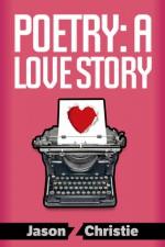 Poetry: A Love Story - Jason Z. Christie