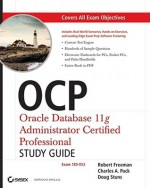 OCP: Oracle Database 11g Administrator Certified Professional: Exam 1Z0-053 [With CDROM] - Robert G. Freeman, Doug Stuns, Charles A. Pack